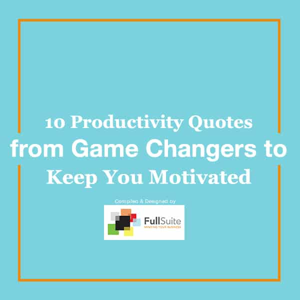 10 Productivity Quotes From Game Changers To Keep You Motivated