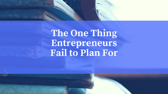 The One Thing Entrepreneurs Fail To Plan For